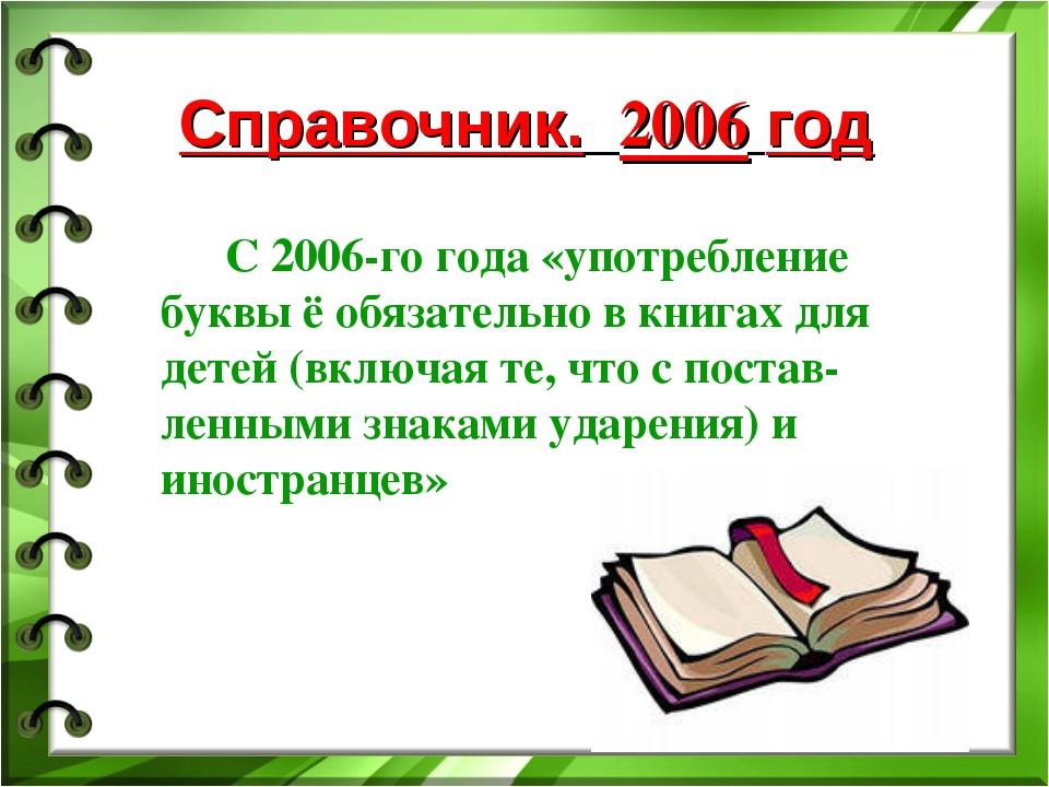 Справочник. 2006 год С 2006-го года «употребление буквы ё обязательно в книга...