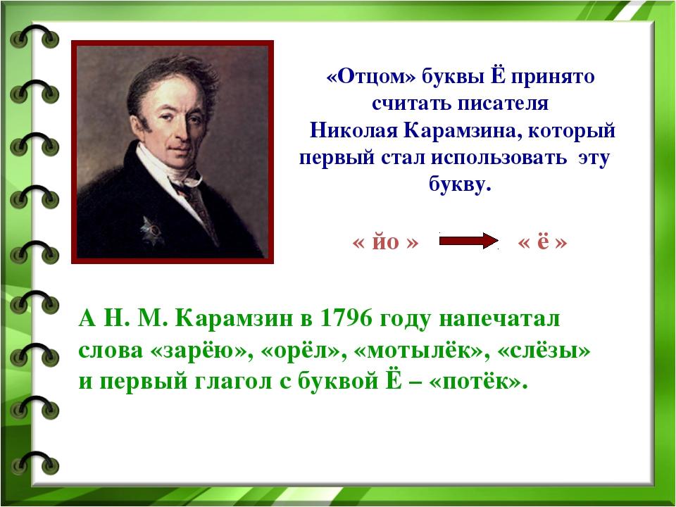 «Отцом» буквы Ё принято считать писателя Николая Карамзина, который первый с...