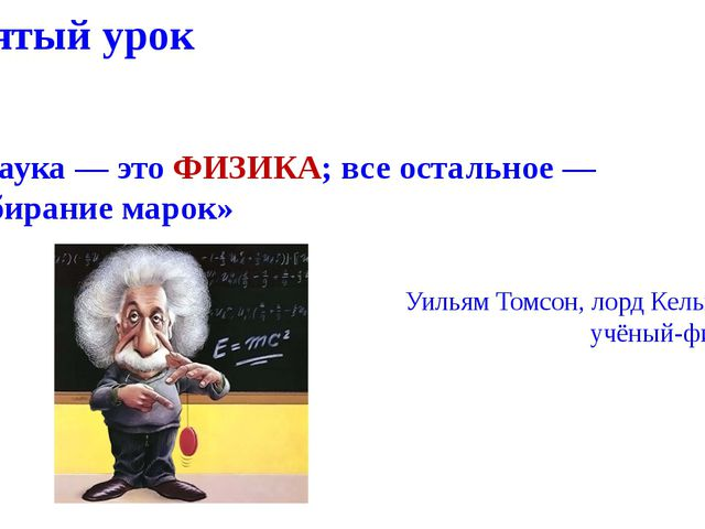 Пятый урок «Наука — это ФИЗИКА; все остальное — собирание марок» Уильям Томсо...