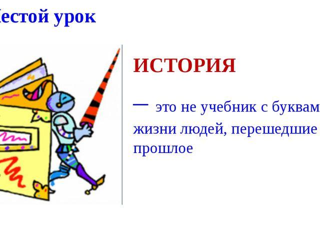 Шестой урок ИСТОРИЯ – это не учебник с буквами, а жизни людей, перешедшие в п...
