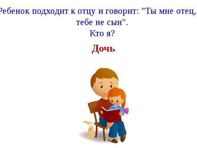 """Ребенок подходит к отцу и говорит: """"Ты мне отец, а я тебе не сын"""". Кто я? Дочь"""