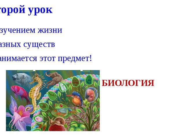 Второй урок Изучением жизни Разных существ Занимается этот предмет! БИОЛОГИЯ