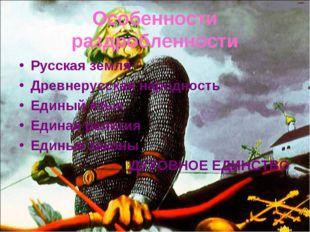 Особенности раздробленности Русская земля Древнерусская народность Единый язы