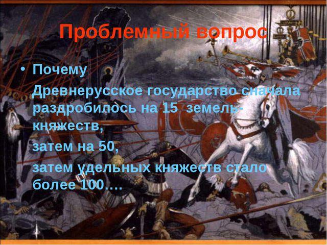 Проблемный вопрос Почему Древнерусское государство сначала раздробилось на 15...