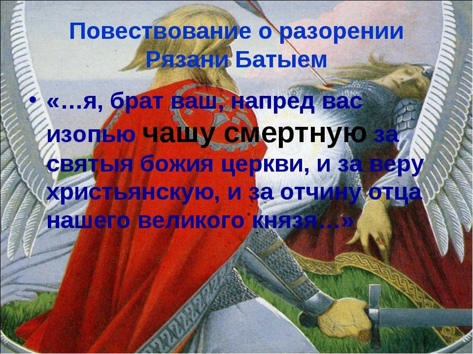 Повествование о разорении Рязани Батыем «…я, брат ваш, напред вас изопью чашу...