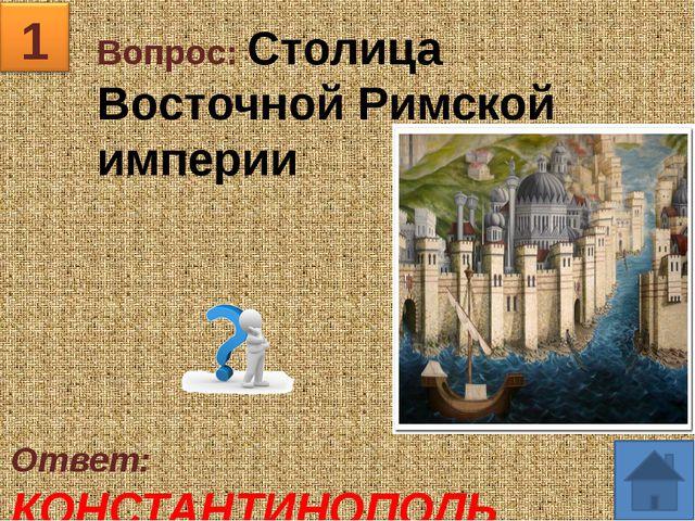 1 Вопрос: Столица Восточной Римской империи Ответ: КОНСТАНТИНОПОЛЬ