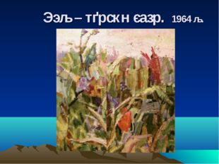 Ээљ – тґрскн єазр. 1964 љ.