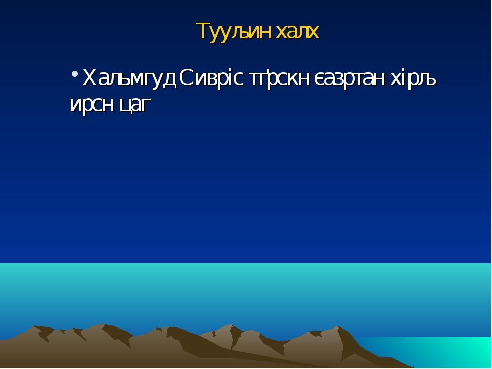 Тууљин халх Хальмгуд Сивріс тґрскн єазртан хірљ ирсн цаг