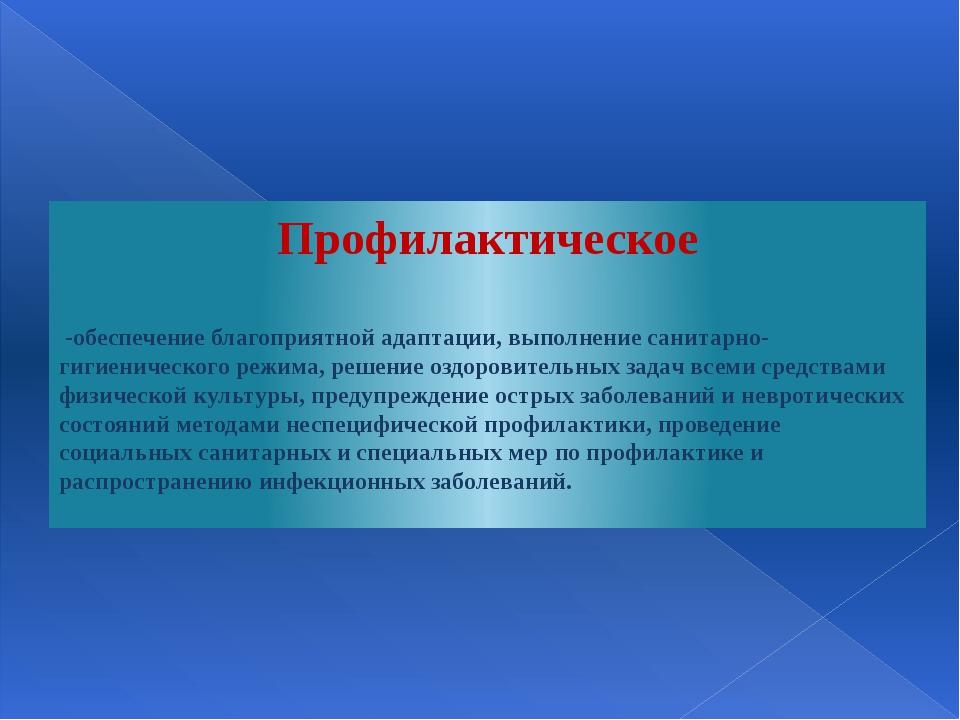 Профилактическое -обеспечение благоприятной адаптации, выполнение санитарно-г...
