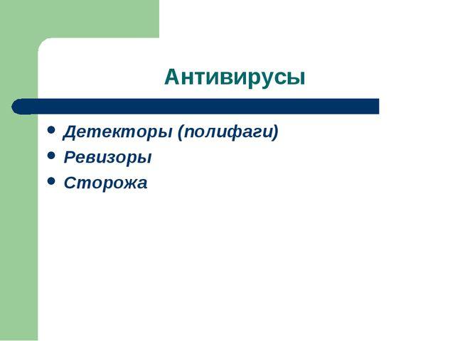 Антивирусы Детекторы (полифаги) Ревизоры Сторожа