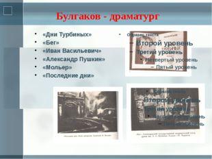 «Дни Турбиных» «Бег» «Иван Васильевич» «Александр Пушкин» «Мольер» «Последние