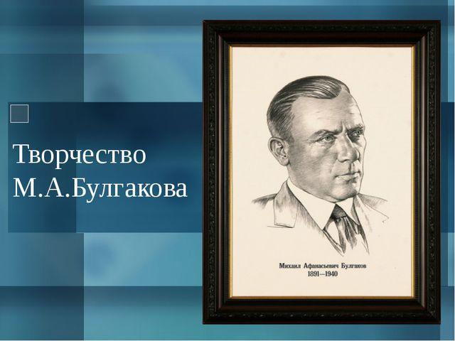 Творчество М.А.Булгакова