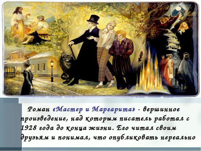 Роман «Мастер и Маргарита» - вершинное произведение, над которым писатель ра...