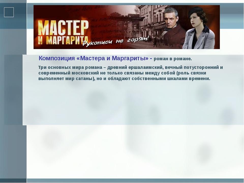Композиция «Мастера и Маргариты» - роман в романе. Три основных мира романа...