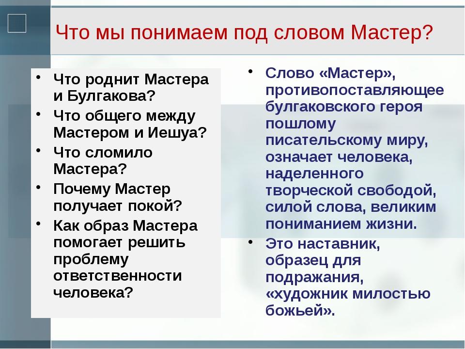 Что мы понимаем под словом Мастер? Что роднит Мастера и Булгакова? Что общего...