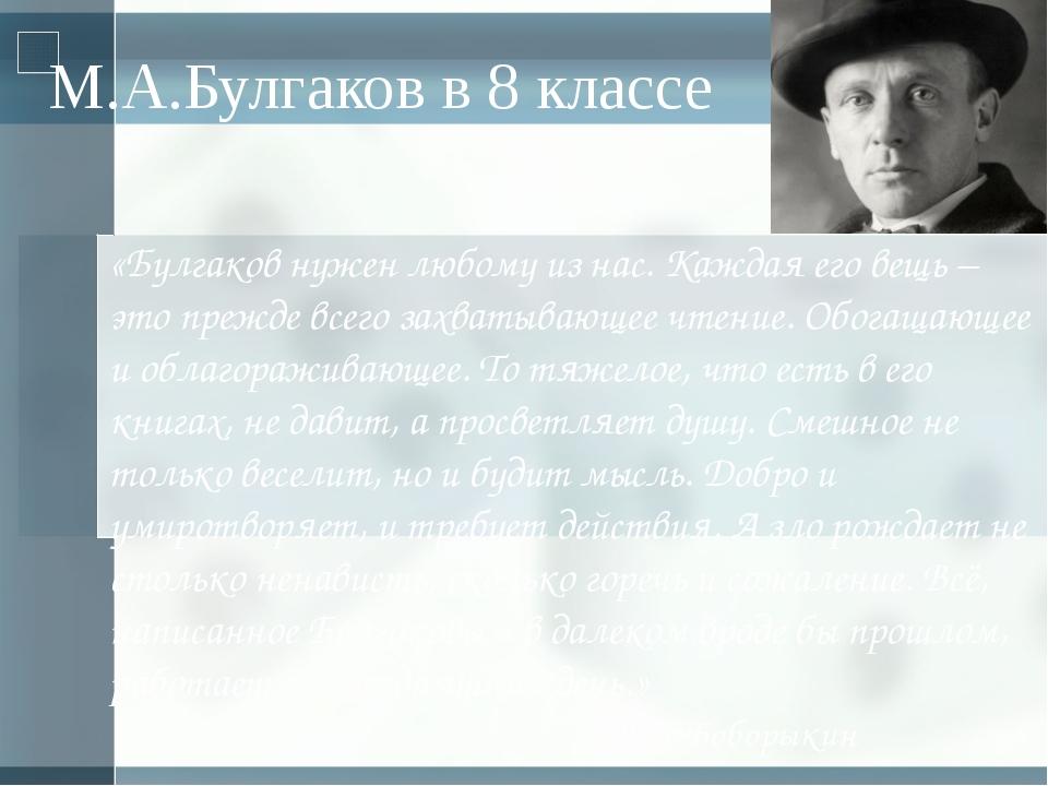 М.А.Булгаков в 8 классе «Булгаков нужен любому из нас. Каждая его вещь – это...