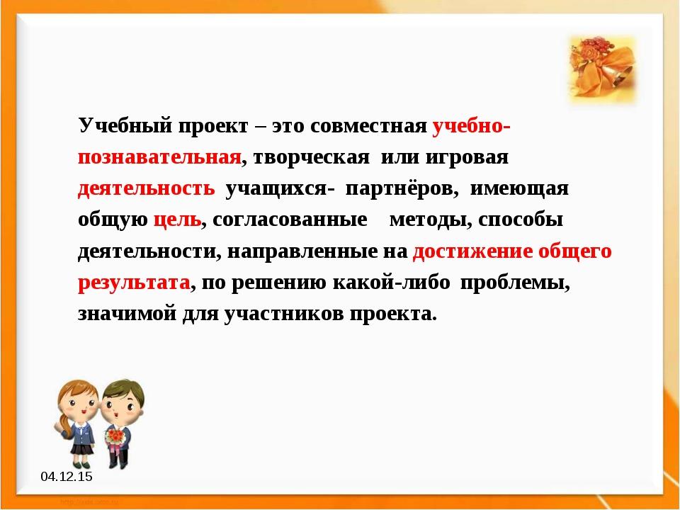 * Учебный проект – это совместная учебно-познавательная, творческая или игров...