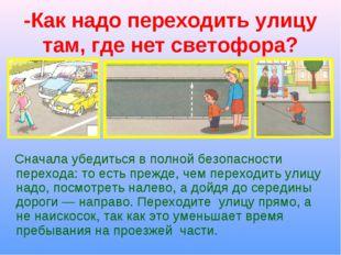 -Как надо переходить улицу там, где нет светофора? Сначала убедиться в полной