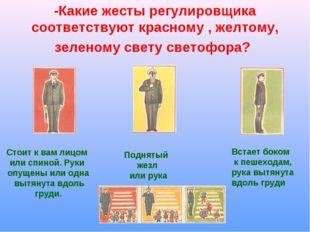 -Какие жесты регулировщика соответствуют красному , желтому, зеленому свету с