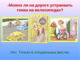-Можно ли на дороге устраивать гонки на велосипедах? Нет. Только в специальны