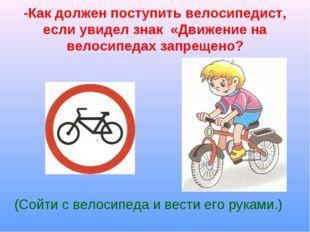 -Как должен поступить велосипедист, если увидел знак «Движение на велосипедах