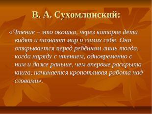 В. А. Сухомлинский: «Чтение – это окошко, через которое дети видят и познают