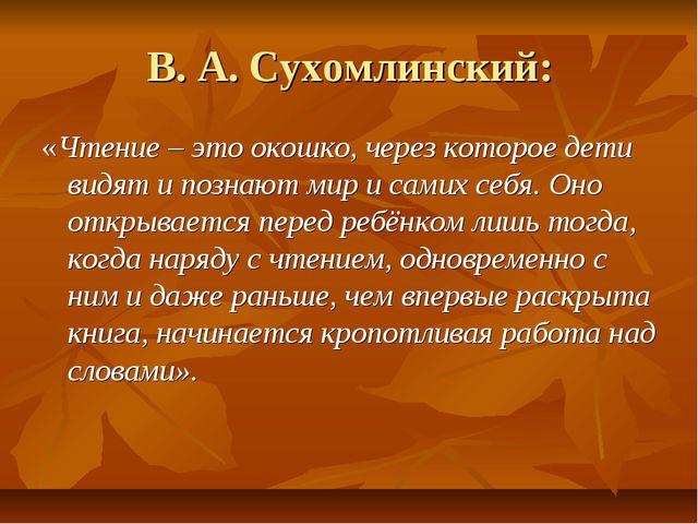 В. А. Сухомлинский: «Чтение – это окошко, через которое дети видят и познают...
