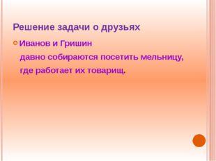 Решение задачи о друзьях Иванов и Гришин давно собираются посетить мельницу,