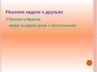 Решение задачи о друзьях Петров и Иванов живут в одном доме с почтальоном