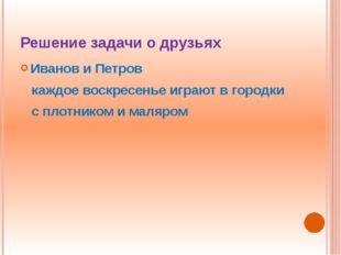 Решение задачи о друзьях Иванов и Петров каждое воскресенье играют в городки