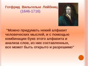 """Готфрид Вильгельм Лейбниц (1646-1716) """"Можно придумать некий алфавит человече"""