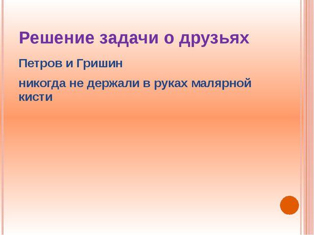 Решение задачи о друзьях Петров и Гришин никогда не держали в руках малярной...