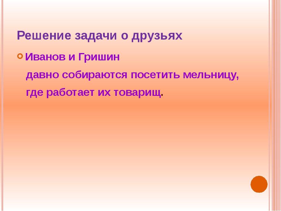 Решение задачи о друзьях Иванов и Гришин давно собираются посетить мельницу,...
