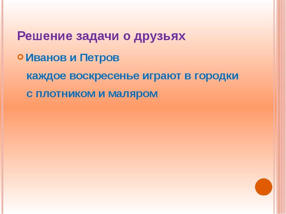 Решение задачи о друзьях Иванов и Петров каждое воскресенье играют в городки...