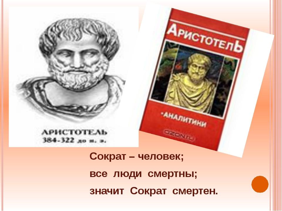 Сократ – человек; все люди смертны; значит Сократ смертен.