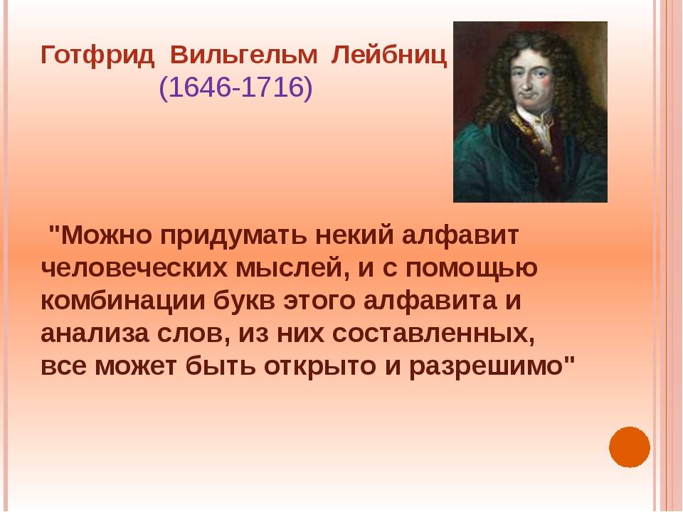 """Готфрид Вильгельм Лейбниц (1646-1716) """"Можно придумать некий алфавит человече..."""