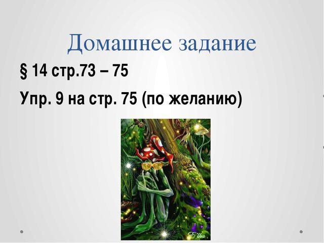 Домашнее задание § 14 стр.73 – 75 Упр. 9 на стр. 75 (по желанию)