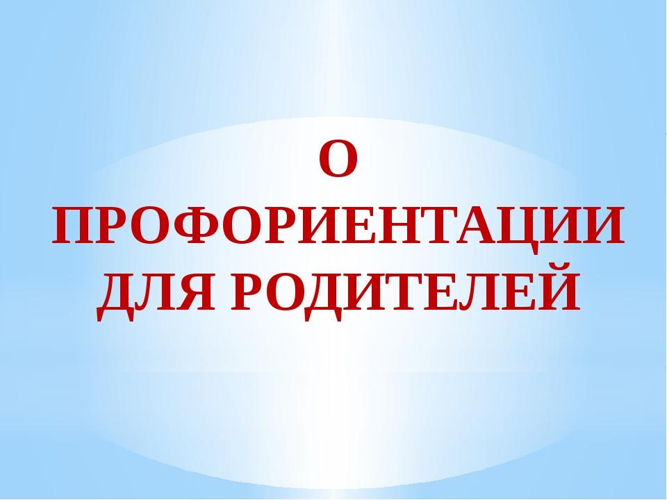 О ПРОФОРИЕНТАЦИИ ДЛЯ РОДИТЕЛЕЙ