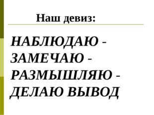 Наш девиз: НАБЛЮДАЮ - ЗАМЕЧАЮ - РАЗМЫШЛЯЮ - ДЕЛАЮ ВЫВОД