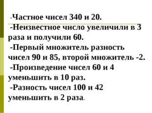 -Частное чисел 340 и 20. -Неизвестное число увеличили в 3 раза и получили 60.
