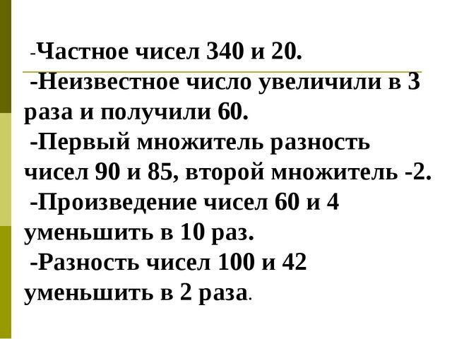 -Частное чисел 340 и 20. -Неизвестное число увеличили в 3 раза и получили 60....
