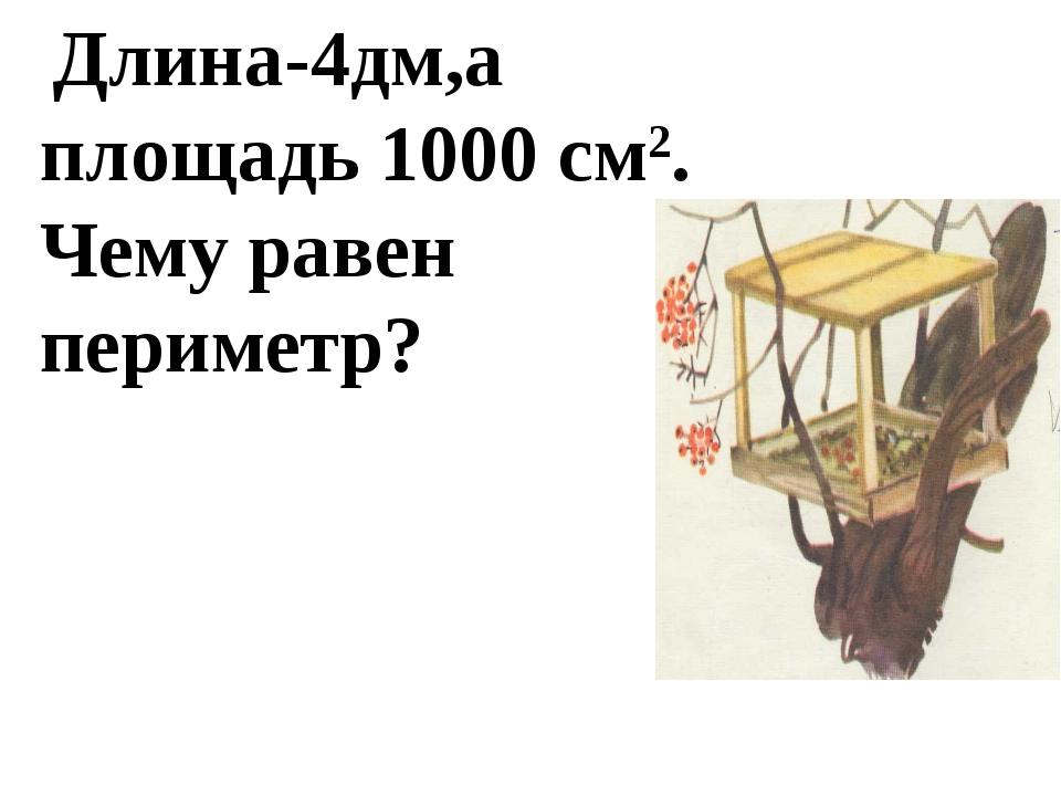 Длина-4дм,а площадь 1000 см2. Чему равен периметр?