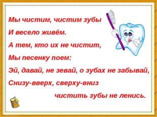 Мы чистим, чистим зубы И весело живём. А тем, кто их не чистит, Мы песенку по