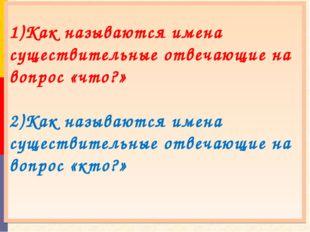 1)Как называются имена существительные отвечающие на вопрос «что?» 2)Как наз