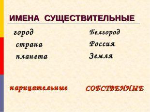 ИМЕНА СУЩЕСТВИТЕЛЬНЫЕ город страна планета Белгород Россия Земля нарицательны