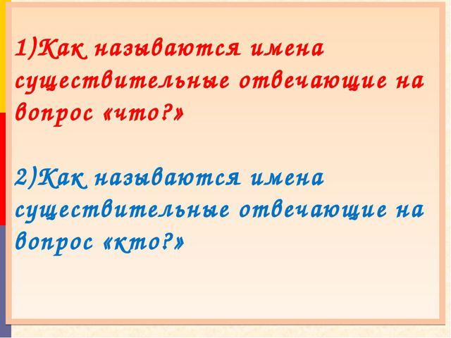1)Как называются имена существительные отвечающие на вопрос «что?» 2)Как наз...