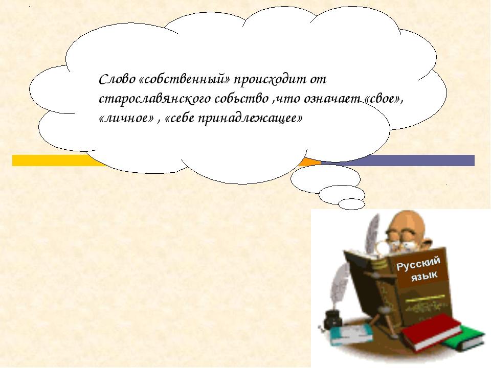 Русский язык Слово «собственный» происходит от старославянского собьство ,что...