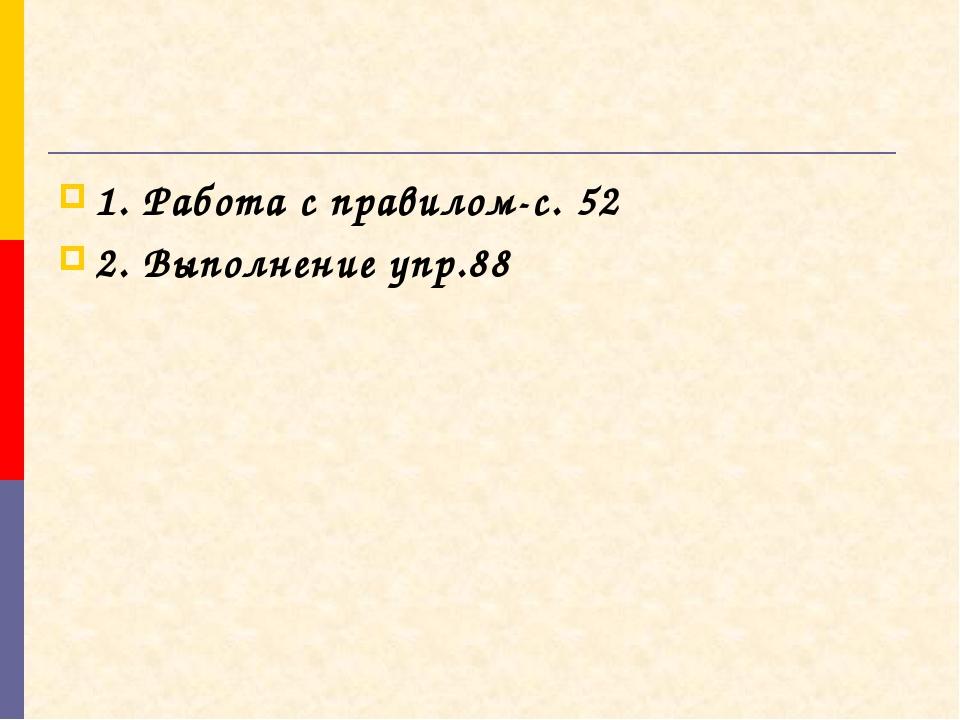 1. Работа с правилом-с. 52 2. Выполнение упр.88