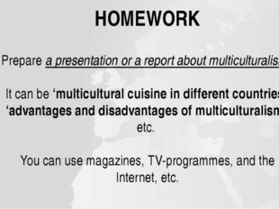 HOMEWORK Prepare a presentation or a report about multiculturalism. It can be