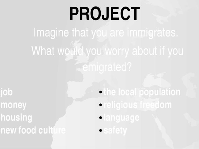 PROJECT Imagine that you are immigrates. Whatwould you worry about if you emi...